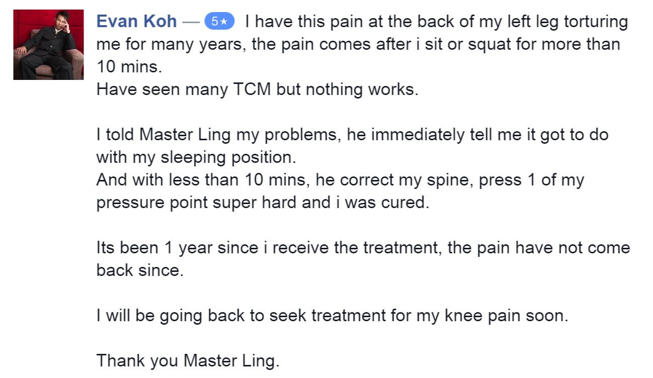 I have this pain at the back of my left leg torturing me for many years, the pain comes after i sit or squat for more than 10 mins. Have seen many TCM but nothing works. I told Master Ling my problems, he immediately tell me it got to do with my sleeping position. And with less than 10 mins, he correct my spine, press 1 of my pressure point super hard and i was cured. Its been 1 year since i receive the treatment, the pain have not come back since. I will be going back to seek treatment for my knee pain soon. Thank you Master Ling.